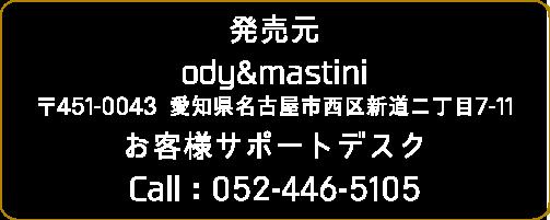 発売元 ody&mastini 〒451-0043 愛知県名古屋市西区新道二丁目7-11 お客様サポートデスク  Call:052-446-5102